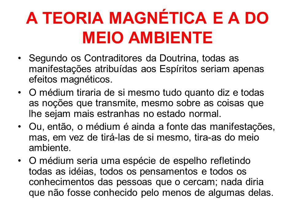 A TEORIA MAGNÉTICA E A DO MEIO AMBIENTE Segundo os Contraditores da Doutrina, todas as manifestações atribuídas aos Espíritos seriam apenas efeitos ma