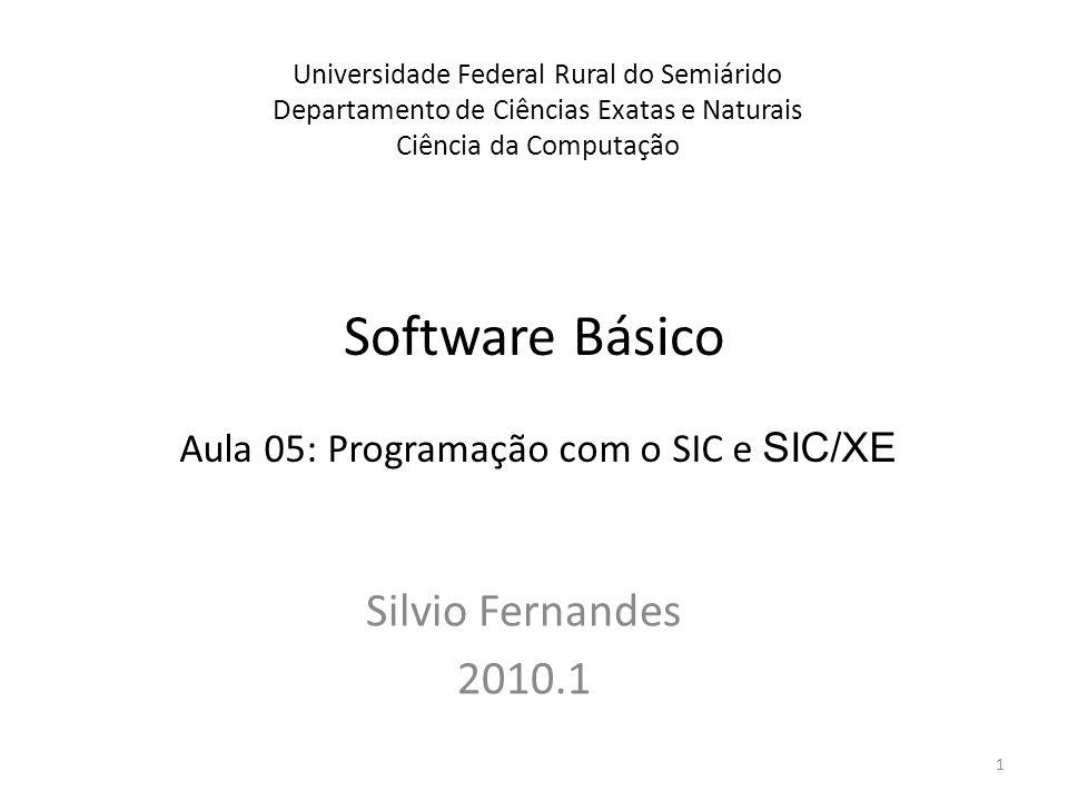 Software Básico Silvio Fernandes 2010.1 Universidade Federal Rural do Semiárido Departamento de Ciências Exatas e Naturais Ciência da Computação Aula 05: Programação com o SIC e SIC/XE 1