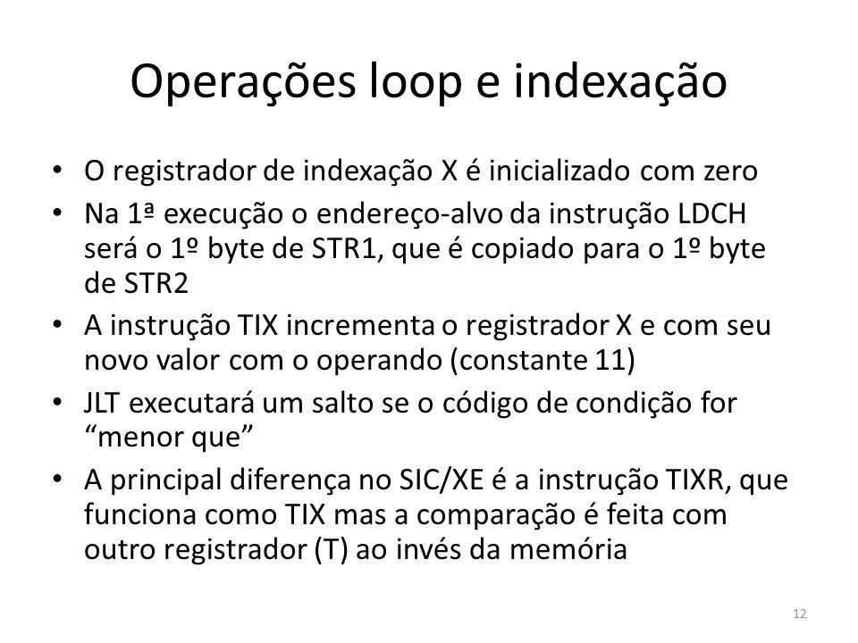 Operações loop e indexação 12 O registrador de indexação X é inicializado com zero Na 1ª execução o endereço-alvo da instrução LDCH será o 1º byte de STR1, que é copiado para o 1º byte de STR2 A instrução TIX incrementa o registrador X e com seu novo valor com o operando (constante 11) JLT executará um salto se o código de condição for menor que A principal diferença no SIC/XE é a instrução TIXR, que funciona como TIX mas a comparação é feita com outro registrador (T) ao invés da memória
