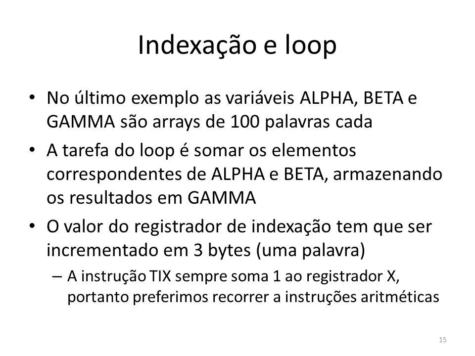Indexação e loop 15 No último exemplo as variáveis ALPHA, BETA e GAMMA são arrays de 100 palavras cada A tarefa do loop é somar os elementos correspondentes de ALPHA e BETA, armazenando os resultados em GAMMA O valor do registrador de indexação tem que ser incrementado em 3 bytes (uma palavra) – A instrução TIX sempre soma 1 ao registrador X, portanto preferimos recorrer a instruções aritméticas
