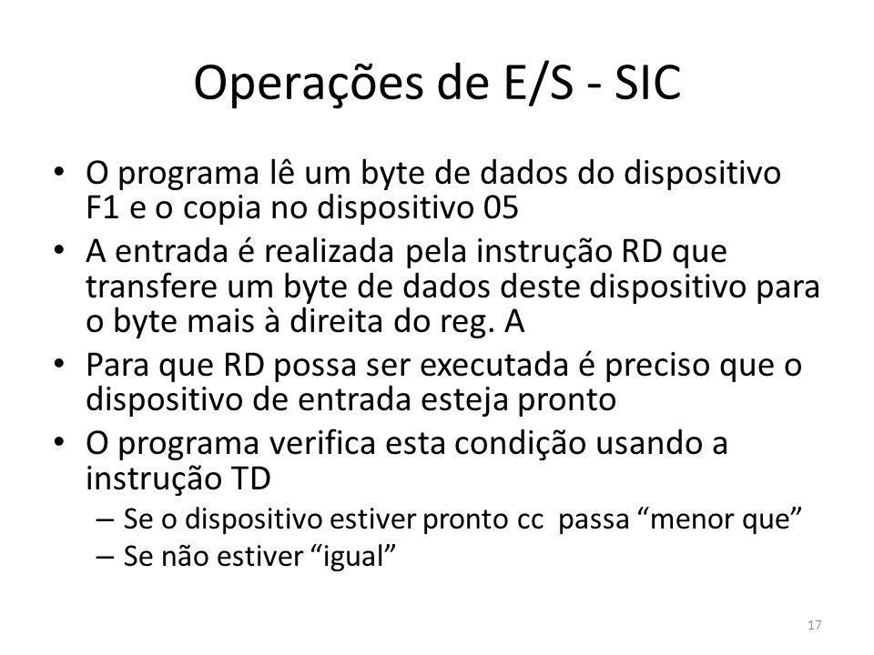 Operações de E/S - SIC 17 O programa lê um byte de dados do dispositivo F1 e o copia no dispositivo 05 A entrada é realizada pela instrução RD que transfere um byte de dados deste dispositivo para o byte mais à direita do reg.