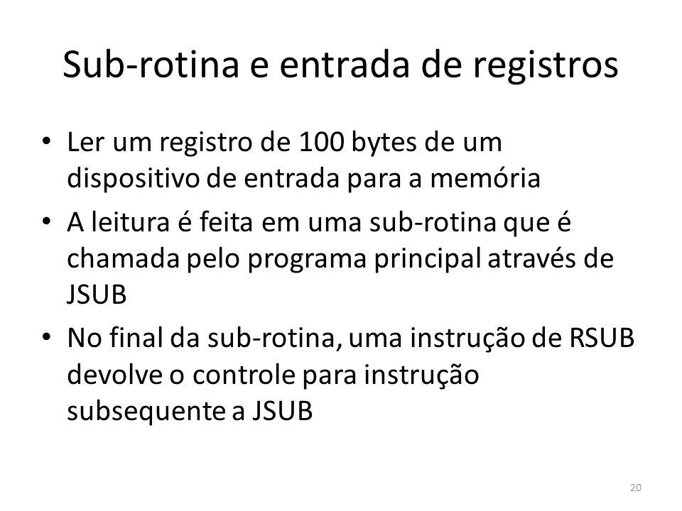 Sub-rotina e entrada de registros 20 Ler um registro de 100 bytes de um dispositivo de entrada para a memória A leitura é feita em uma sub-rotina que é chamada pelo programa principal através de JSUB No final da sub-rotina, uma instrução de RSUB devolve o controle para instrução subsequente a JSUB
