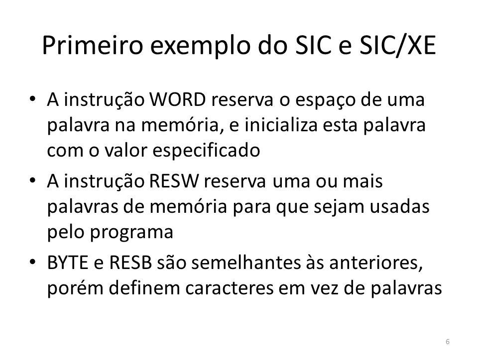 Primeiro exemplo do SIC e SIC/XE 6 A instrução WORD reserva o espaço de uma palavra na memória, e inicializa esta palavra com o valor especificado A instrução RESW reserva uma ou mais palavras de memória para que sejam usadas pelo programa BYTE e RESB são semelhantes às anteriores, porém definem caracteres em vez de palavras