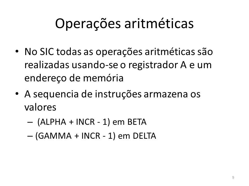 Operações aritméticas 9 No SIC todas as operações aritméticas são realizadas usando-se o registrador A e um endereço de memória A sequencia de instruções armazena os valores – (ALPHA + INCR - 1) em BETA – (GAMMA + INCR - 1) em DELTA