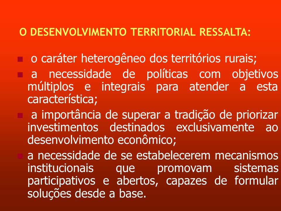 O DESENVOLVIMENTO TERRITORIAL RESSALTA: o caráter heterogêneo dos territórios rurais; a necessidade de políticas com objetivos múltiplos e integrais p
