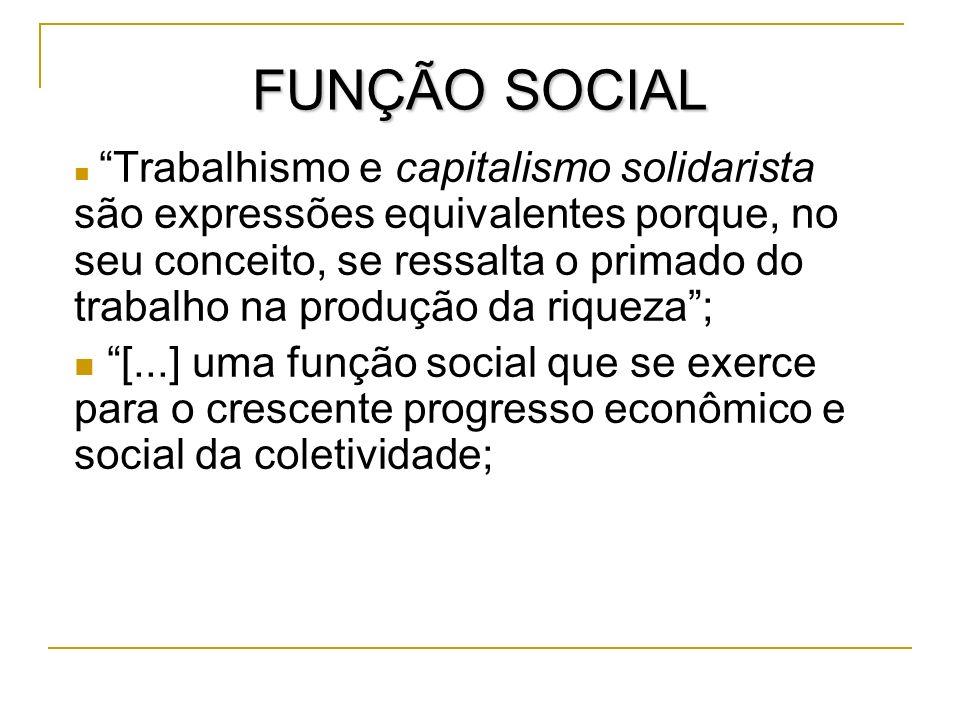 FUNÇÃO SOCIAL Trabalhismo e capitalismo solidarista são expressões equivalentes porque, no seu conceito, se ressalta o primado do trabalho na produção