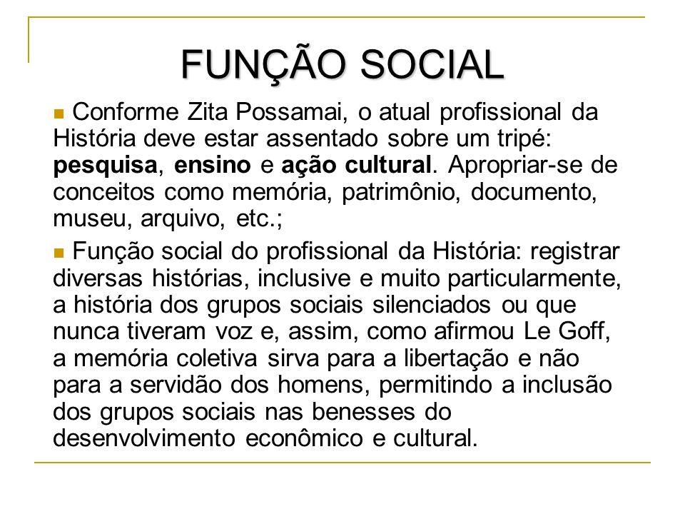 FUNÇÃO SOCIAL Conforme Zita Possamai, o atual profissional da História deve estar assentado sobre um tripé: pesquisa, ensino e ação cultural. Apropria