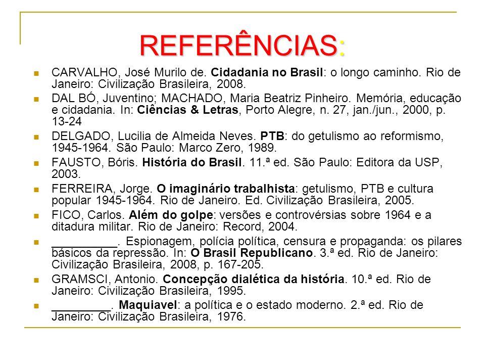 REFERÊNCIAS: CARVALHO, José Murilo de. Cidadania no Brasil: o longo caminho. Rio de Janeiro: Civilização Brasileira, 2008. DAL BÓ, Juventino; MACHADO,