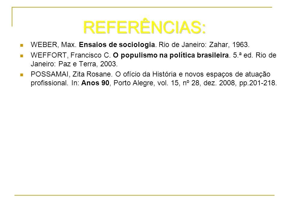 REFERÊNCIAS: WEBER, Max. Ensaios de sociologia. Rio de Janeiro: Zahar, 1963. WEFFORT, Francisco C. O populismo na política brasileira. 5.ª ed. Rio de