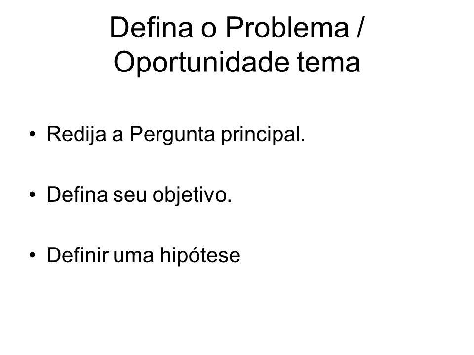 Defina o Problema / Oportunidade tema Redija a Pergunta principal. Defina seu objetivo. Definir uma hipótese