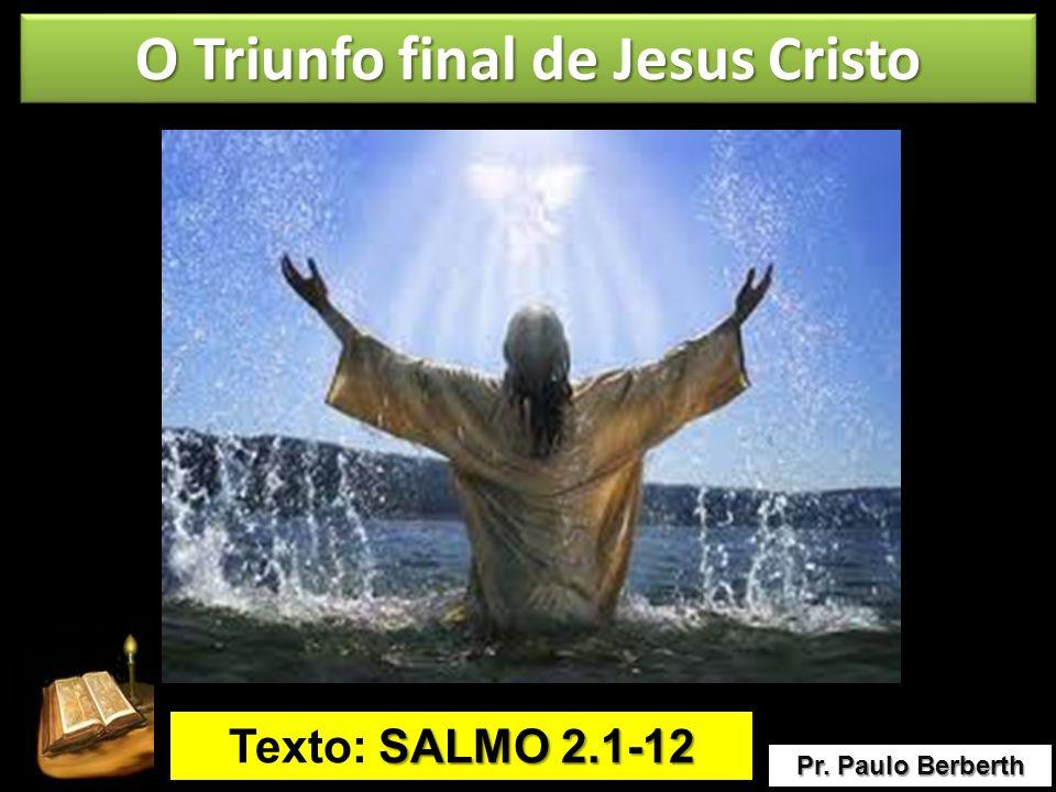 O Triunfo final de Jesus Cristo Pr. Paulo Berberth Texto: S SS SALMO 2.1-12