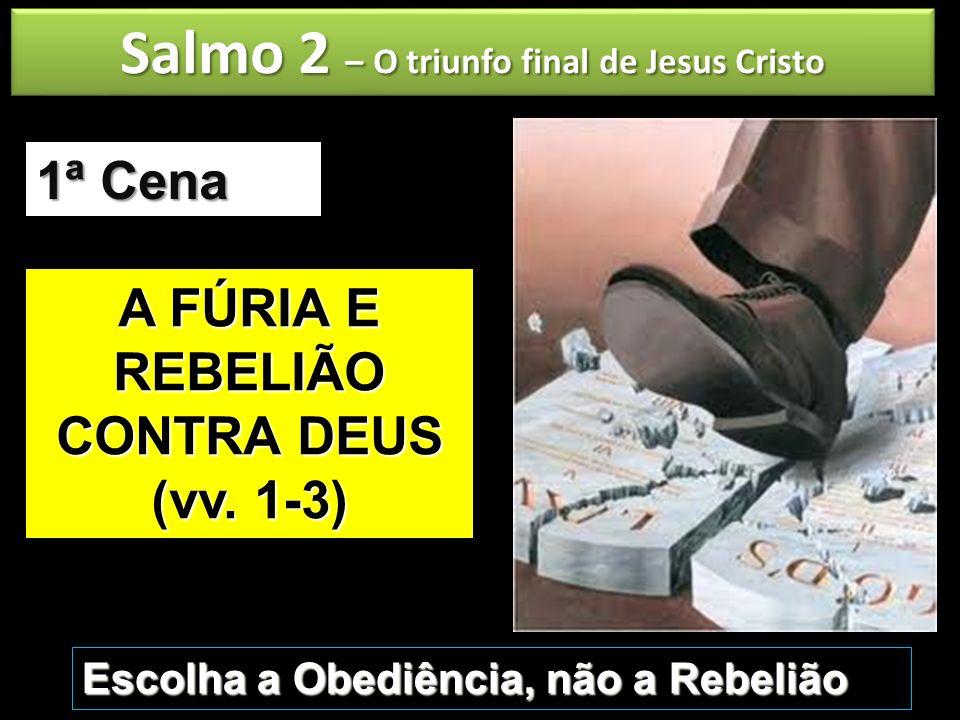 Salmo 2 – O triunfo final de Jesus Cristo A FÚRIA E REBELIÃO CONTRA DEUS (vv. 1-3) 1ª Cena Escolha a Obediência, não a Rebelião