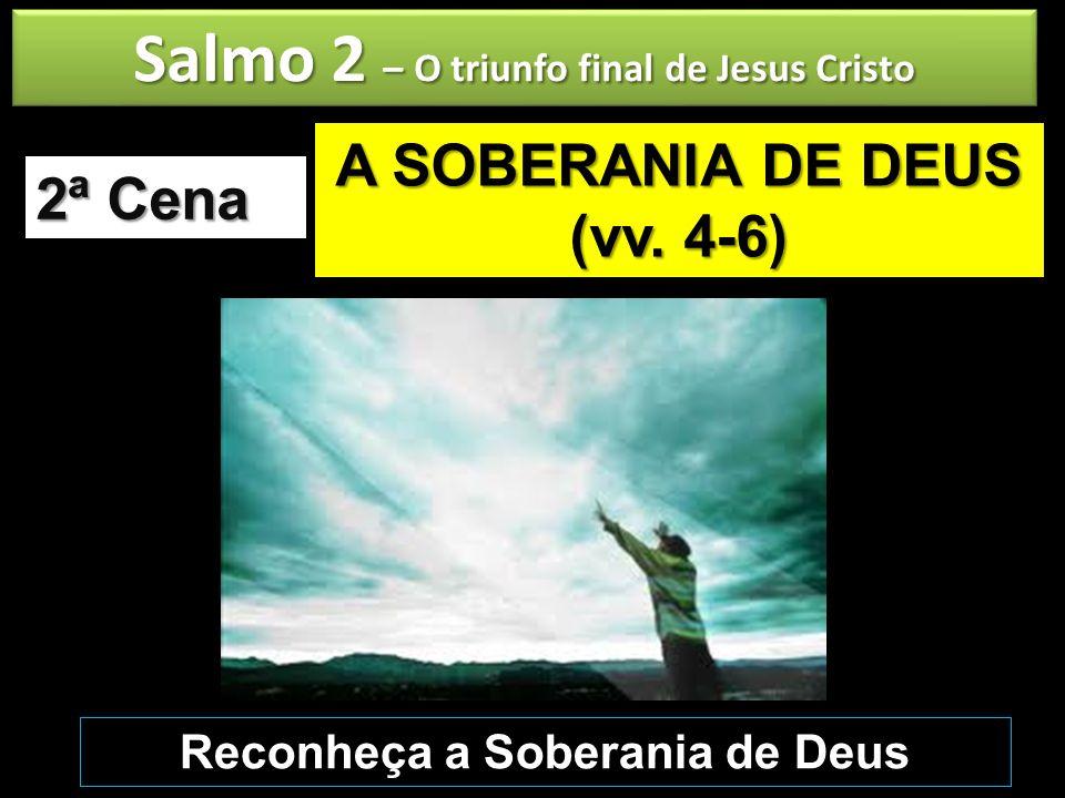 Salmo 2 – O triunfo final de Jesus Cristo A SOBERANIA DE DEUS (vv. 4-6) 2ª Cena Reconheça a Soberania de Deus