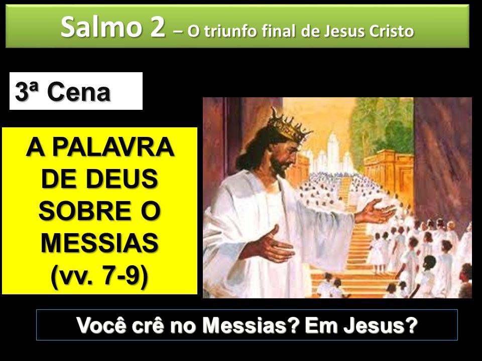 Salmo 2 – O triunfo final de Jesus Cristo A PALAVRA DE DEUS SOBRE O MESSIAS (vv. 7-9) 3ª Cena Você crê no Messias? Em Jesus?