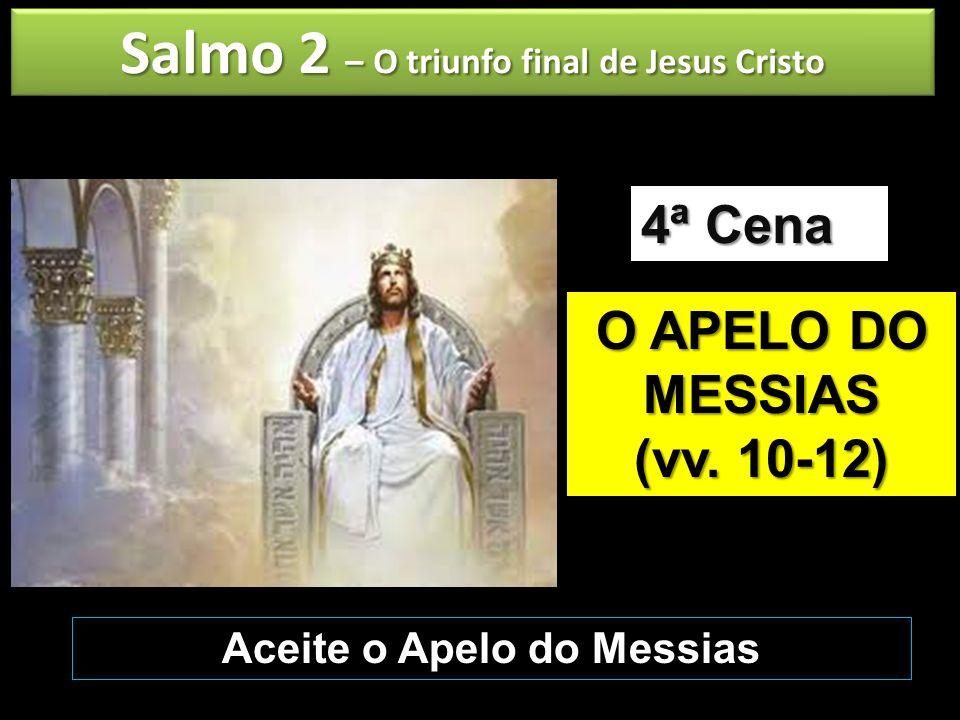 Salmo 2 – O triunfo final de Jesus Cristo O APELO DO MESSIAS (vv. 10-12) 4ª Cena Aceite o Apelo do Messias