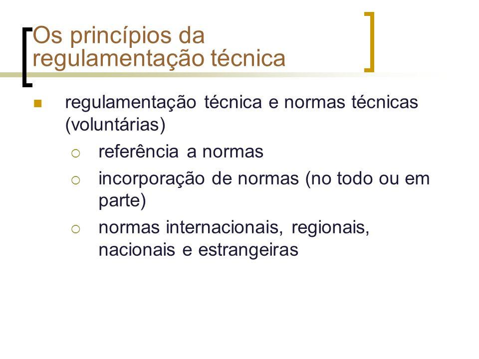 Os princípios da regulamentação técnica regulamentação técnica e normas técnicas (voluntárias) referência a normas incorporação de normas (no todo ou em parte) normas internacionais, regionais, nacionais e estrangeiras