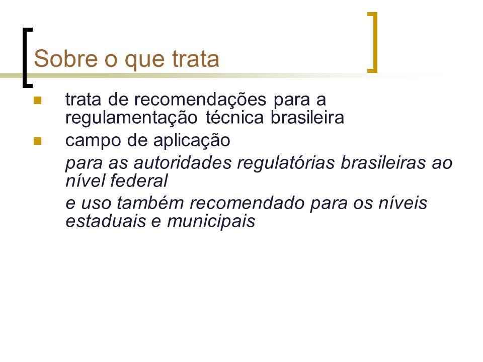 Sobre o que trata trata de recomendações para a regulamentação técnica brasileira campo de aplicação para as autoridades regulatórias brasileiras ao nível federal e uso também recomendado para os níveis estaduais e municipais