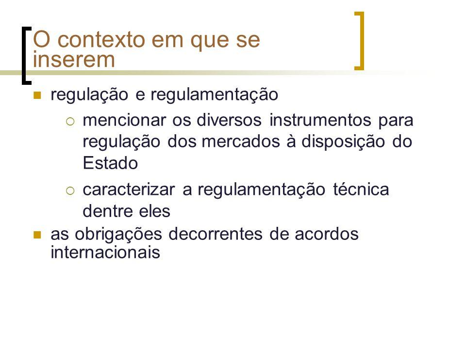 O contexto em que se inserem regulação e regulamentação mencionar os diversos instrumentos para regulação dos mercados à disposição do Estado caracterizar a regulamentação técnica dentre eles as obrigações decorrentes de acordos internacionais