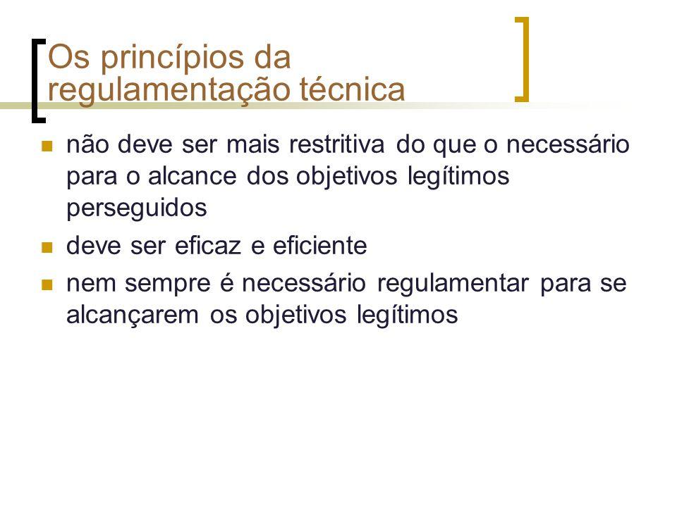 Os princípios da regulamentação técnica não deve ser mais restritiva do que o necessário para o alcance dos objetivos legítimos perseguidos deve ser eficaz e eficiente nem sempre é necessário regulamentar para se alcançarem os objetivos legítimos