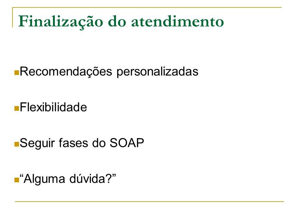 Finalização do atendimento Recomendações personalizadas Flexibilidade Seguir fases do SOAP Alguma dúvida?