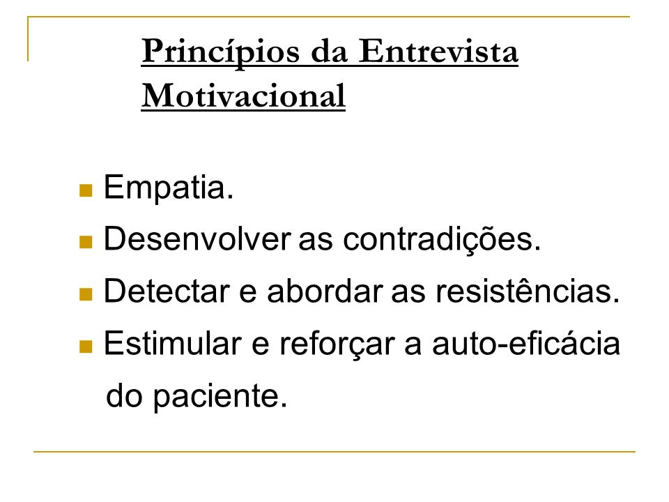 Princípios da Entrevista Motivacional Empatia. Desenvolver as contradições. Detectar e abordar as resistências. Estimular e reforçar a auto-eficácia d