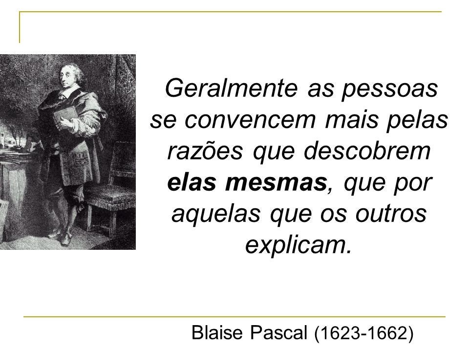 Geralmente as pessoas se convencem mais pelas razões que descobrem elas mesmas, que por aquelas que os outros explicam. Blaise Pascal (1623-1662)