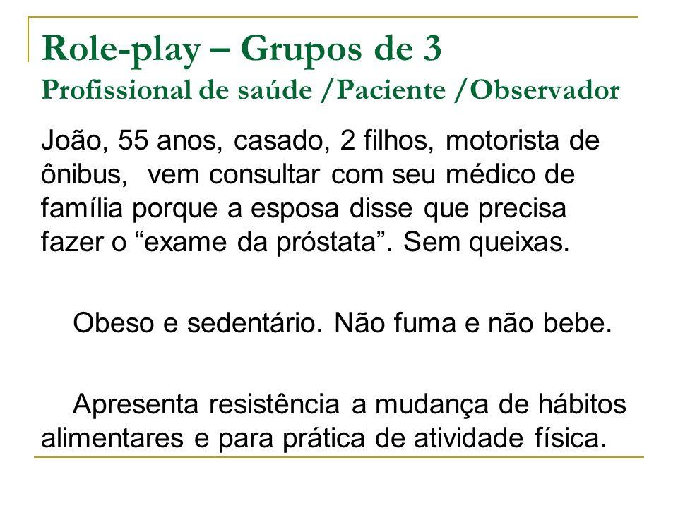 Role-play – Grupos de 3 Profissional de saúde /Paciente /Observador João, 55 anos, casado, 2 filhos, motorista de ônibus, vem consultar com seu médico