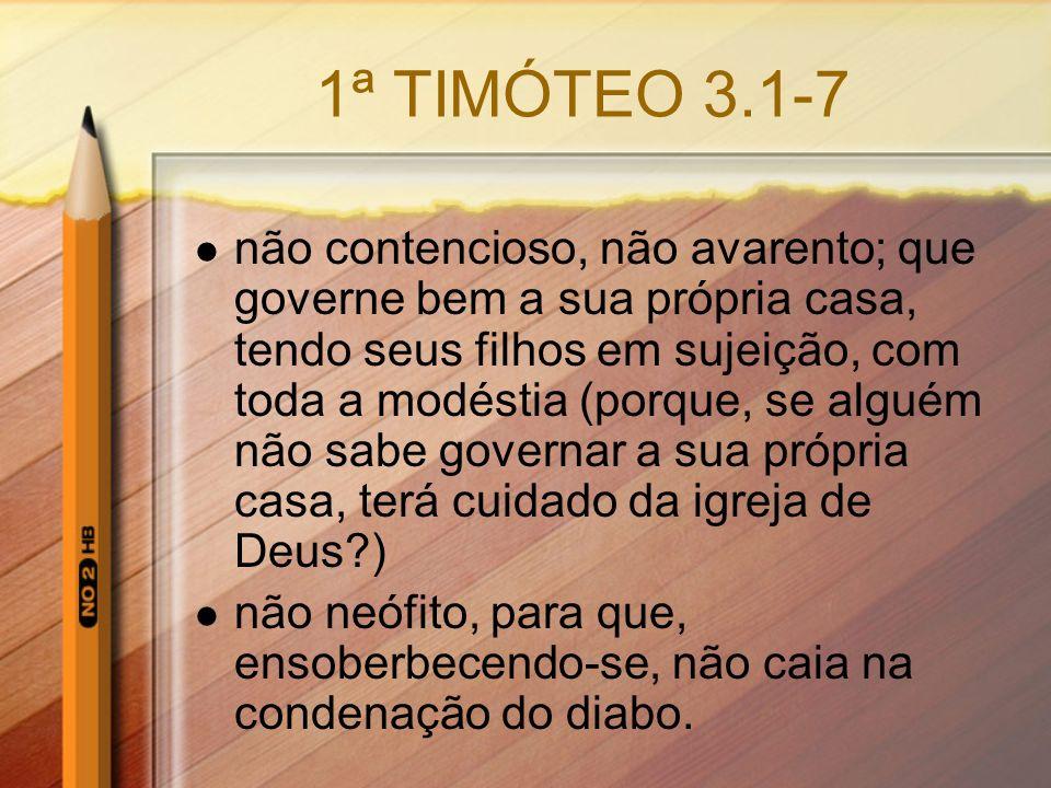 1ª TIMÓTEO 3.1-7 não contencioso, não avarento; que governe bem a sua própria casa, tendo seus filhos em sujeição, com toda a modéstia (porque, se alg