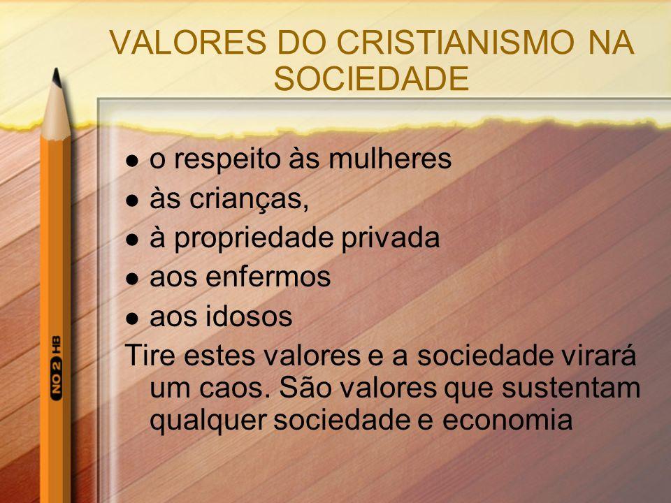 VALORES DO CRISTIANISMO NA SOCIEDADE o respeito às mulheres às crianças, à propriedade privada aos enfermos aos idosos Tire estes valores e a sociedad