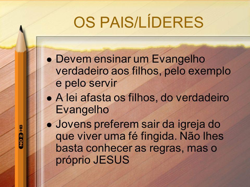OS PAIS/LÍDERES Devem ensinar um Evangelho verdadeiro aos filhos, pelo exemplo e pelo servir A lei afasta os filhos, do verdadeiro Evangelho Jovens pr