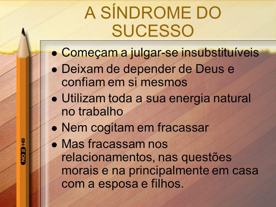 A SÍNDROME DO SUCESSO Começam a julgar-se insubstituíveis Deixam de depender de Deus e confiam em si mesmos Utilizam toda a sua energia natural no tra