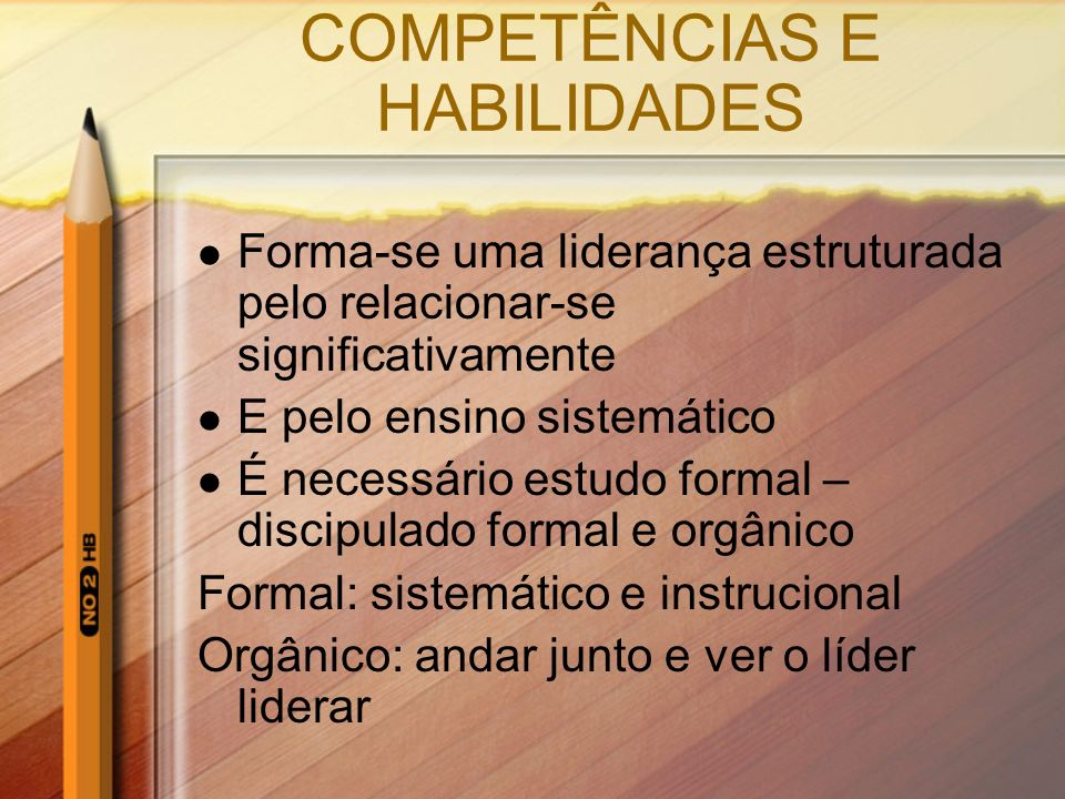 COMPETÊNCIAS E HABILIDADES Forma-se uma liderança estruturada pelo relacionar-se significativamente E pelo ensino sistemático É necessário estudo form