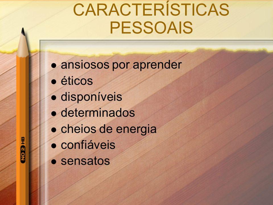 CARACTERÍSTICAS PESSOAIS ansiosos por aprender éticos disponíveis determinados cheios de energia confiáveis sensatos