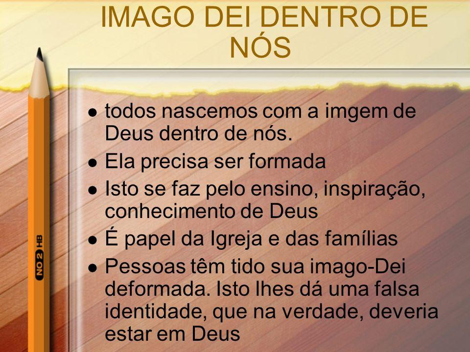 IMAGO DEI DENTRO DE NÓS todos nascemos com a imgem de Deus dentro de nós. Ela precisa ser formada Isto se faz pelo ensino, inspiração, conhecimento de
