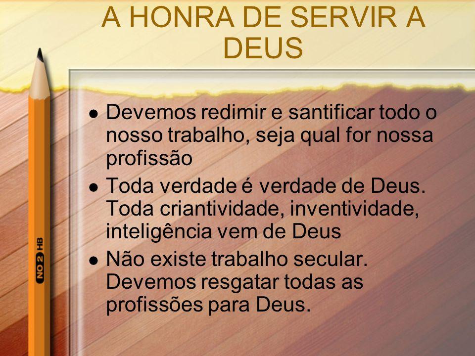 A HONRA DE SERVIR A DEUS Devemos redimir e santificar todo o nosso trabalho, seja qual for nossa profissão Toda verdade é verdade de Deus. Toda criant