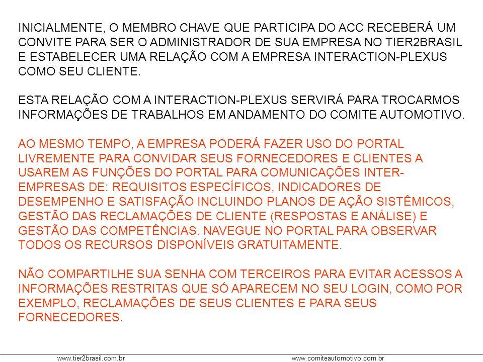 www.tier2brasil.com.brwww.comiteautomotivo.com.br INICIALMENTE, O MEMBRO CHAVE QUE PARTICIPA DO ACC RECEBERÁ UM CONVITE PARA SER O ADMINISTRADOR DE SUA EMPRESA NO TIER2BRASIL E ESTABELECER UMA RELAÇÃO COM A EMPRESA INTERACTION-PLEXUS COMO SEU CLIENTE.