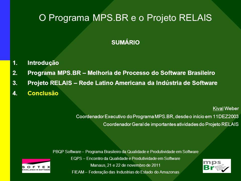 O Programa MPS.BR e o Projeto RELAIS SUMÁRIO 1.Introdução 2.Programa MPS.BR – Melhoria de Processo do Software Brasileiro 3.Projeto RELAIS – Rede Latino Americana da Indústria de Software 4.Conclusão Kival Weber Coordenador Executivo do Programa MPS.BR, desde o início em 11DEZ2003 Coordenador Geral de importantes atividades do Projeto RELAIS PBQP Software – Programa Brasileiro da Qualidade e Produtividade em Software EQPS – Encontro da Qualidade e Produtividade em Software Manaus, 21 e 22 de novembro de 2011 FIEAM – Federação das Industrias do Estado do Amazonas l