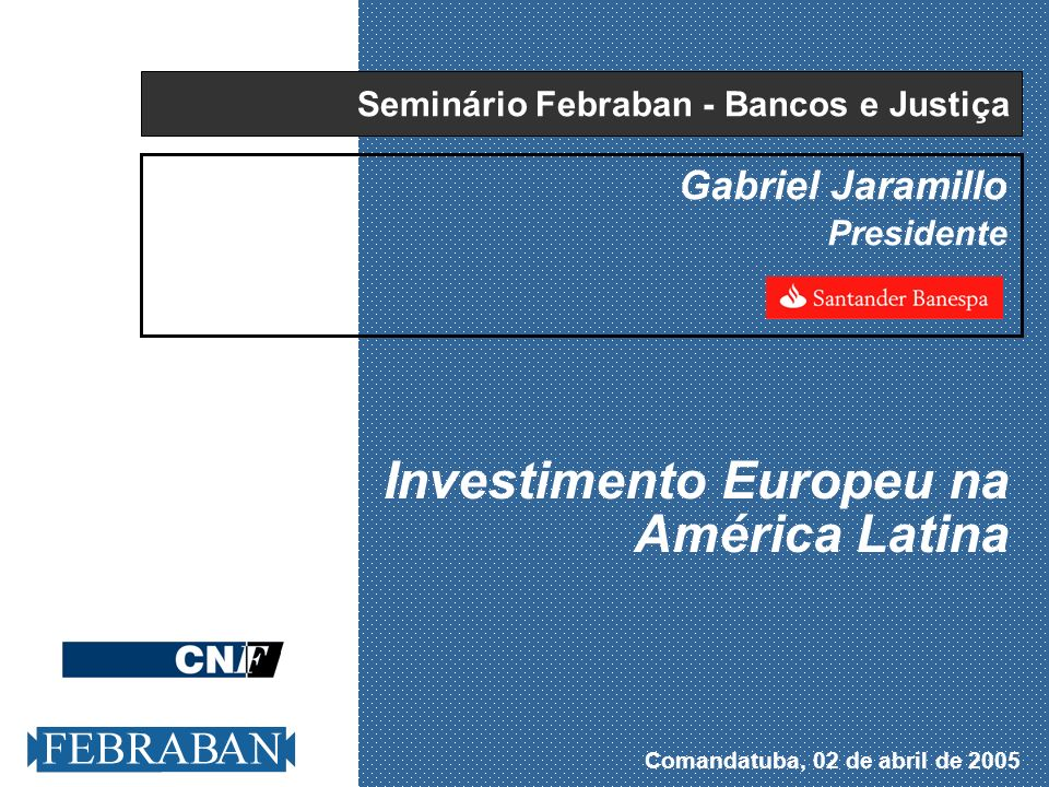 Comandatuba, 02 de abril de 2005 Gabriel Jaramillo Presidente Investimento Europeu na América Latina Seminário Febraban - Bancos e Justiça