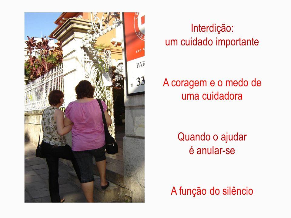 Interdição: um cuidado importante A coragem e o medo de uma cuidadora Quando o ajudar é anular-se A função do silêncio