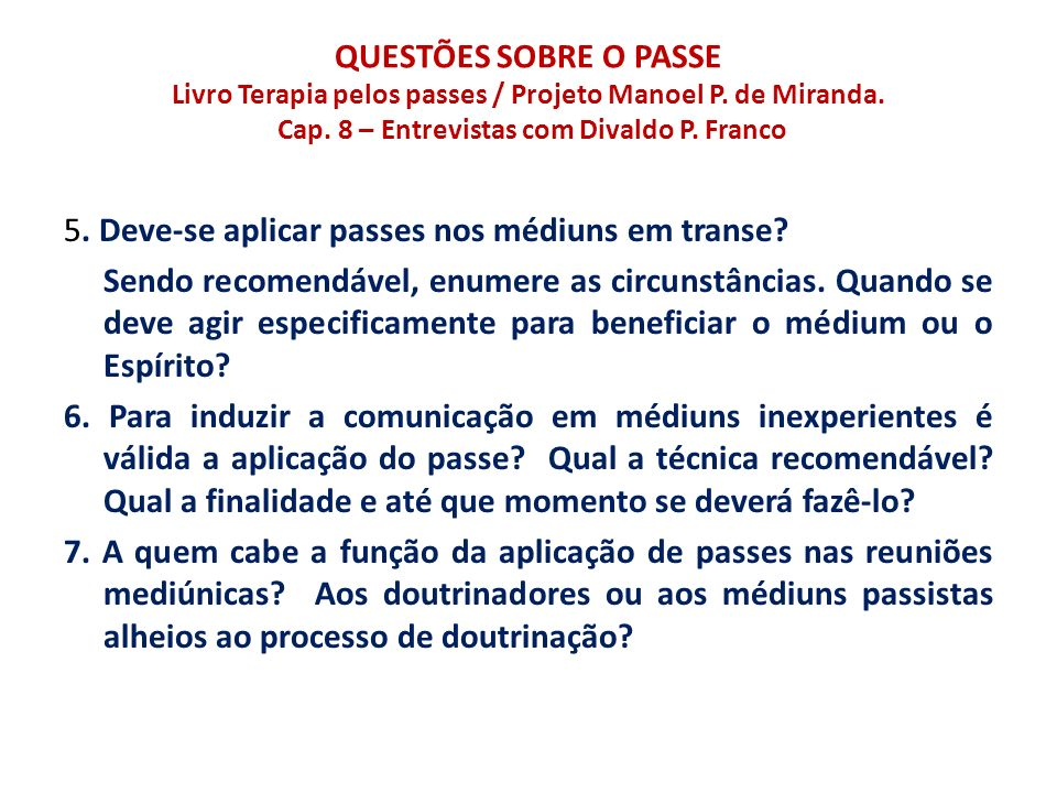 QUESTÕES SOBRE O PASSE Livro Terapia pelos passes / Projeto Manoel P. de Miranda. Cap. 8 – Entrevistas com Divaldo P. Franco 5. Deve-se aplicar passes