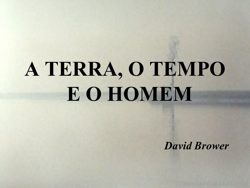 A TERRA, O TEMPO E O HOMEM David Brower