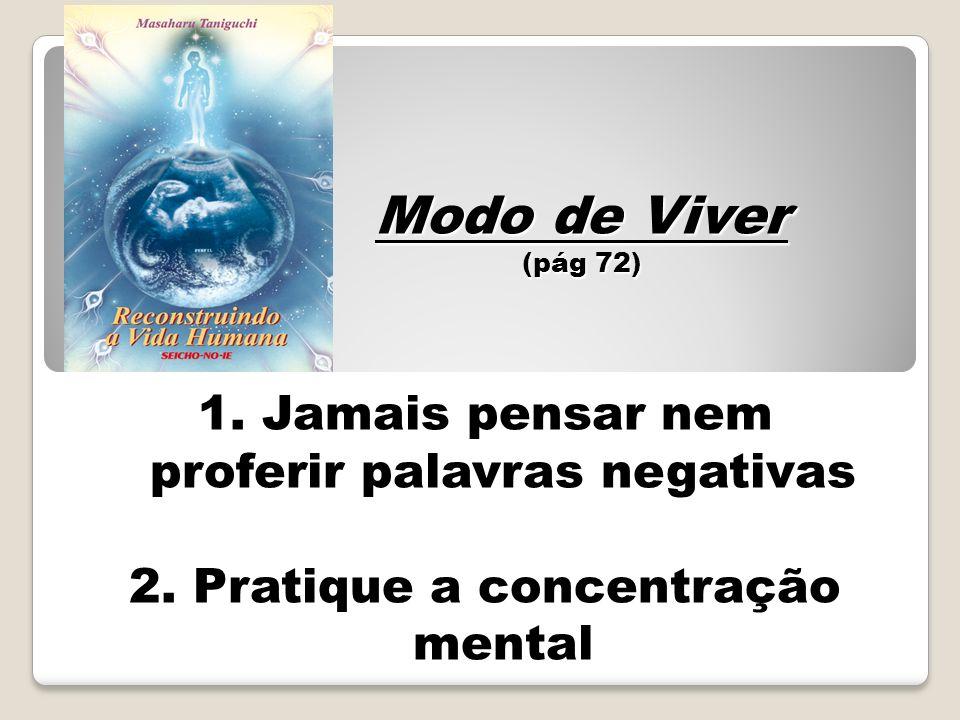 1. Jamais pensar nem proferir palavras negativas 2. Pratique a concentração mental Modo de Viver (pág 72)