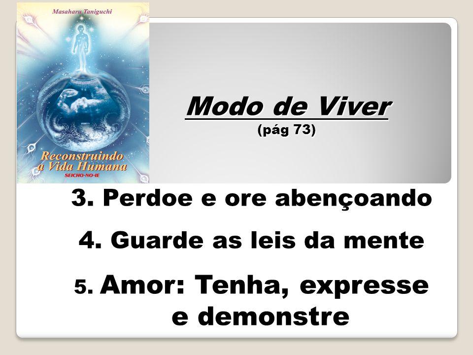 3. Perdoe e ore abençoando 4. Guarde as leis da mente 5. Amor: Tenha, expresse e demonstre Modo de Viver (pág 73)