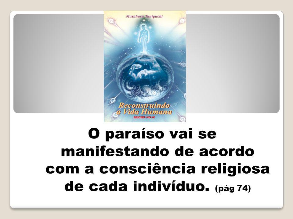 O paraíso vai se manifestando de acordo com a consciência religiosa de cada indivíduo. (pág 74)