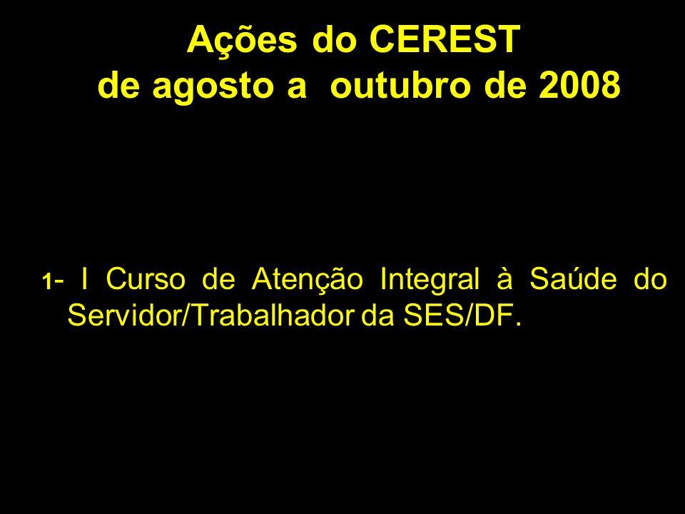 Ações Ações do CEREST de agosto a outubro de 2008 1 - I Curso de Atenção Integral à Saúde do Servidor/Trabalhador da SES/DF.