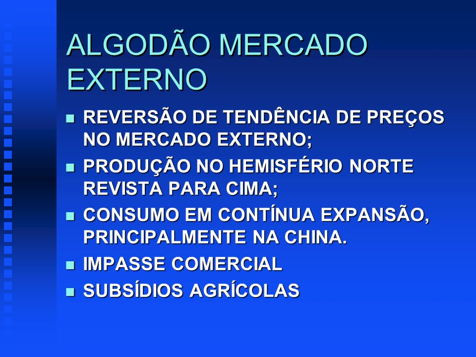 ALGODÃO MERCADO EXTERNO n REVERSÃO DE TENDÊNCIA DE PREÇOS NO MERCADO EXTERNO; n PRODUÇÃO NO HEMISFÉRIO NORTE REVISTA PARA CIMA; n CONSUMO EM CONTÍNUA EXPANSÃO, PRINCIPALMENTE NA CHINA.