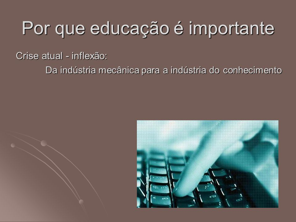 Por que educação é importante Crise atual - inflexão: Da indústria mecânica para a indústria do conhecimento