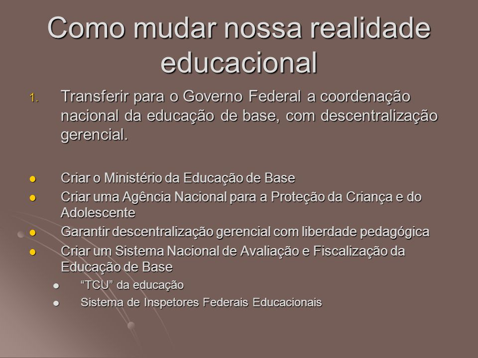 1. Transferir para o Governo Federal a coordenação nacional da educação de base, com descentralização gerencial. Criar o Ministério da Educação de Bas