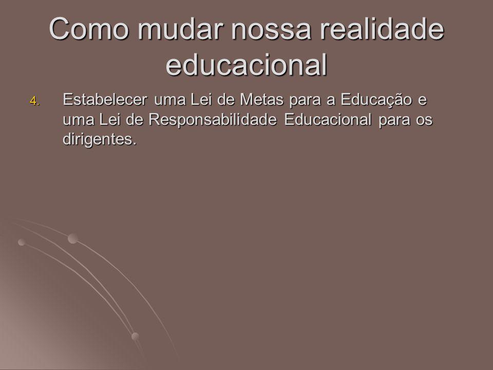 4. Estabelecer uma Lei de Metas para a Educação e uma Lei de Responsabilidade Educacional para os dirigentes. Como mudar nossa realidade educacional