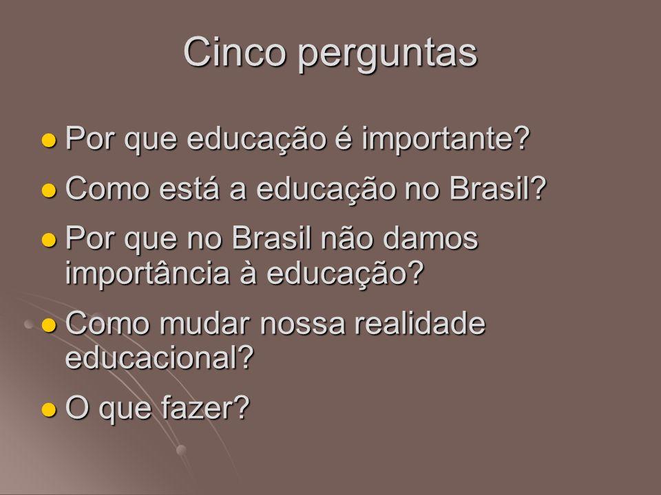 Cinco perguntas Por que educação é importante? Por que educação é importante? Como está a educação no Brasil? Como está a educação no Brasil? Por que